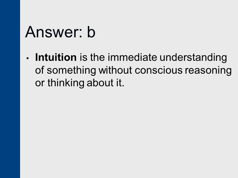 Answer: b Intuition is the immediate understanding of something without conscious reasoning or thinking about it.