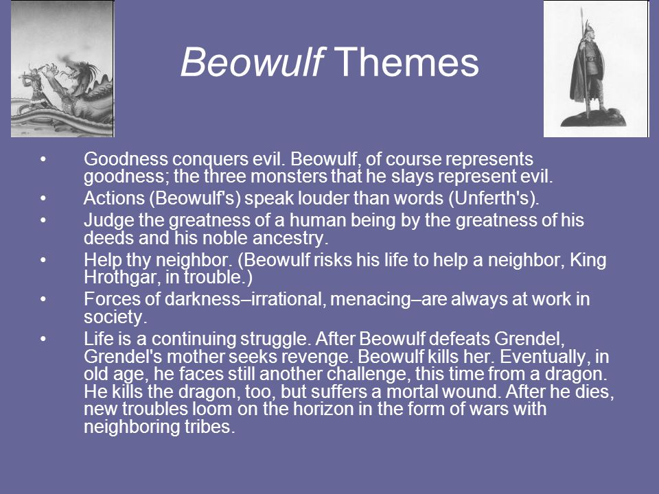 Beowulf Themes Goodness conquers evil. Beowulf, of course represents goodness; the three monsters that he slays represent evil.