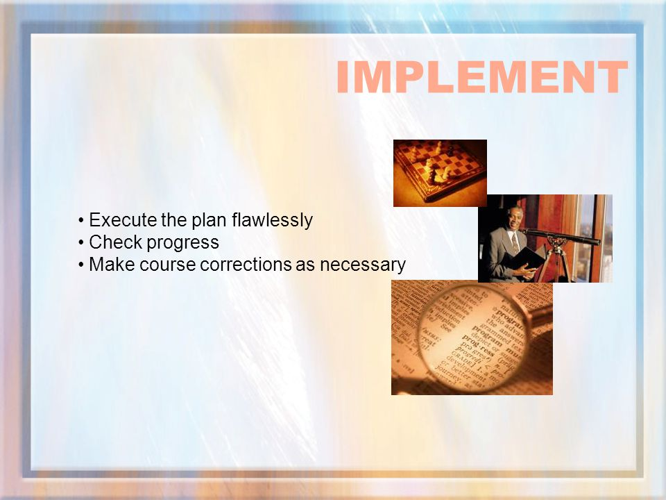 IMPLEMENT Execute the plan flawlessly Check progress
