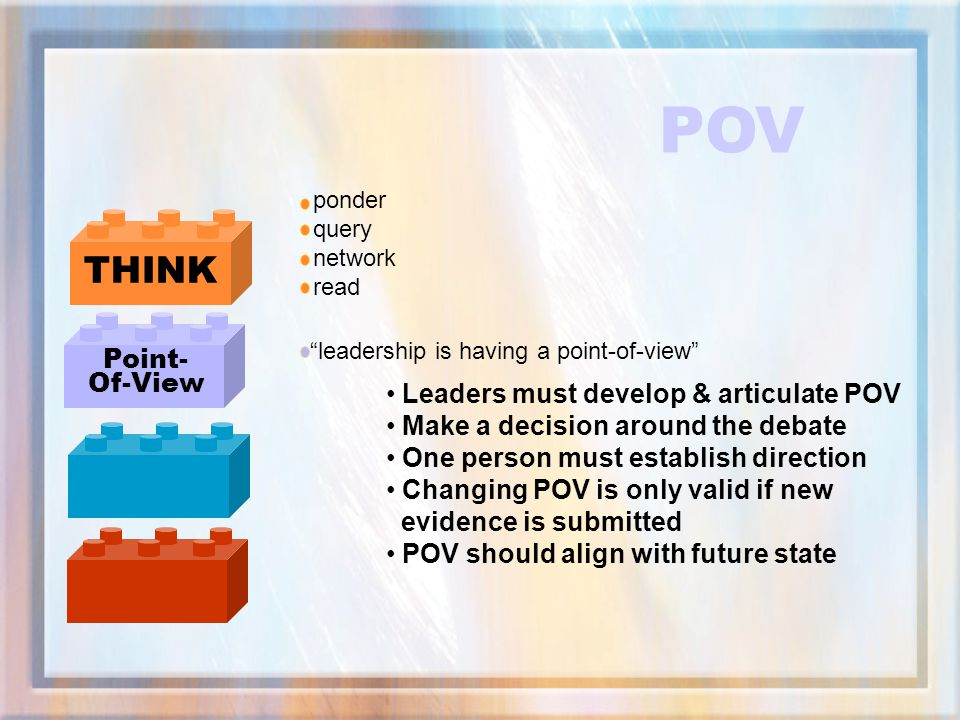 POV THINK Point- Of-View Leaders must develop & articulate POV
