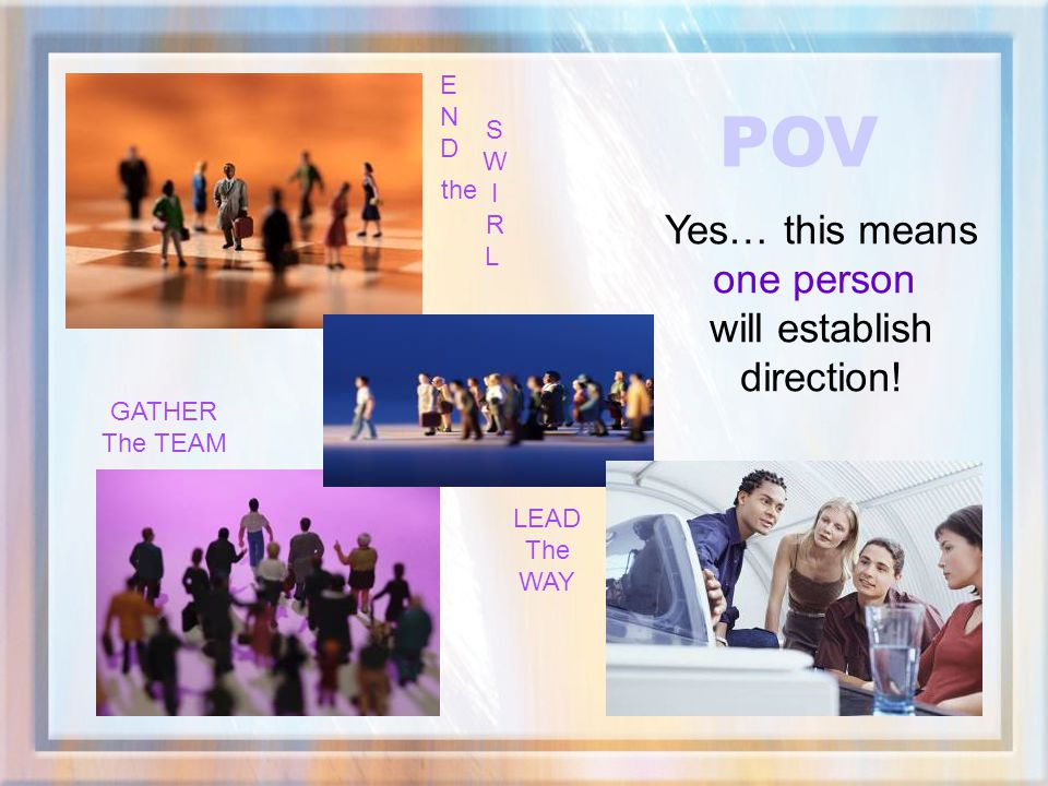 POV Yes… this means one person will establish direction! E N D S W I R