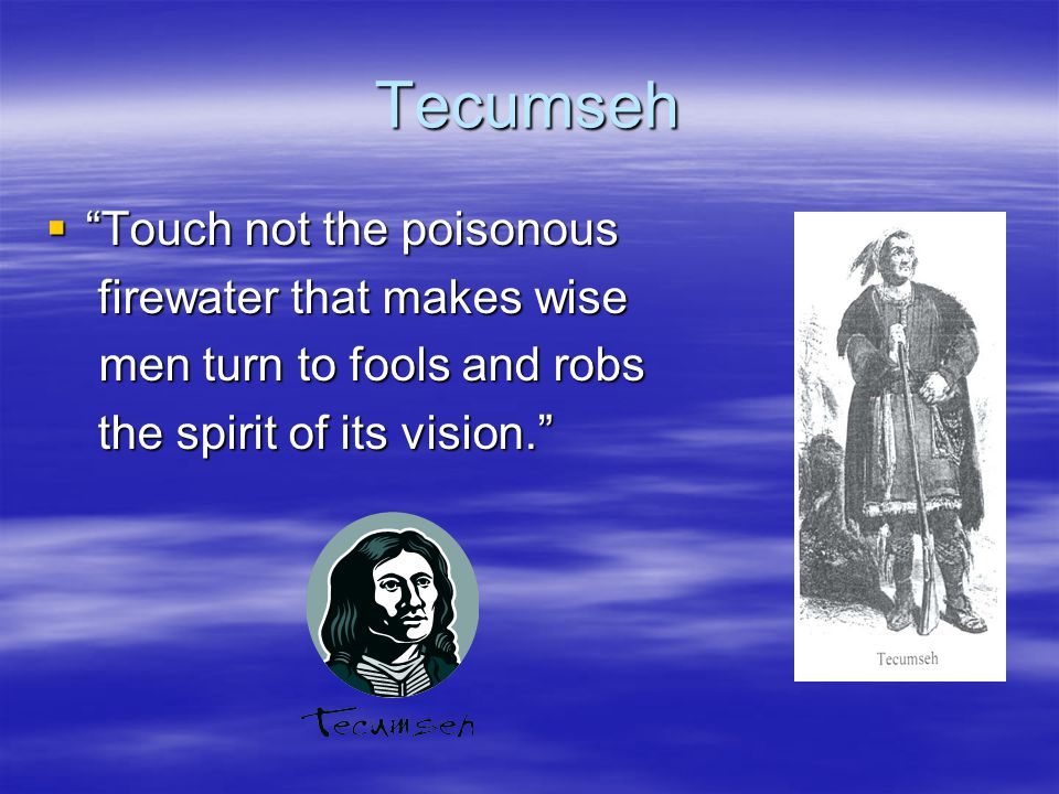 Tecumseh Touch not the poisonous firewater that makes wise