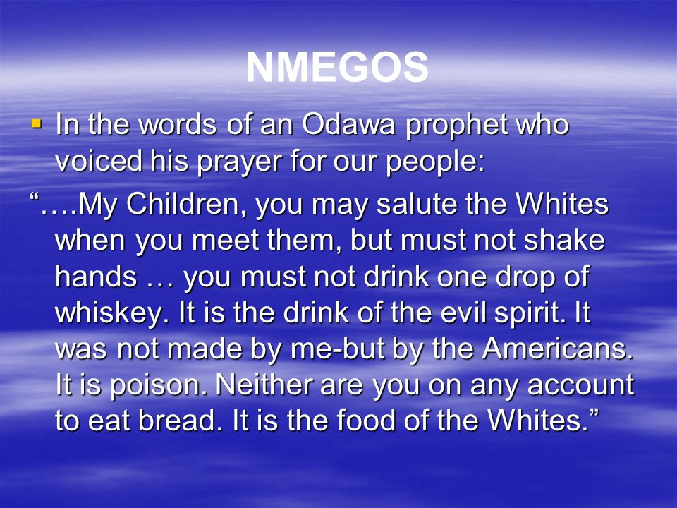 NMEGOS In the words of an Odawa prophet who voiced his prayer for our people:
