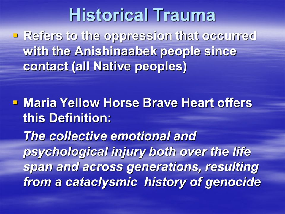 Historical Trauma Refers to the oppression that occurred with the Anishinaabek people since contact (all Native peoples)