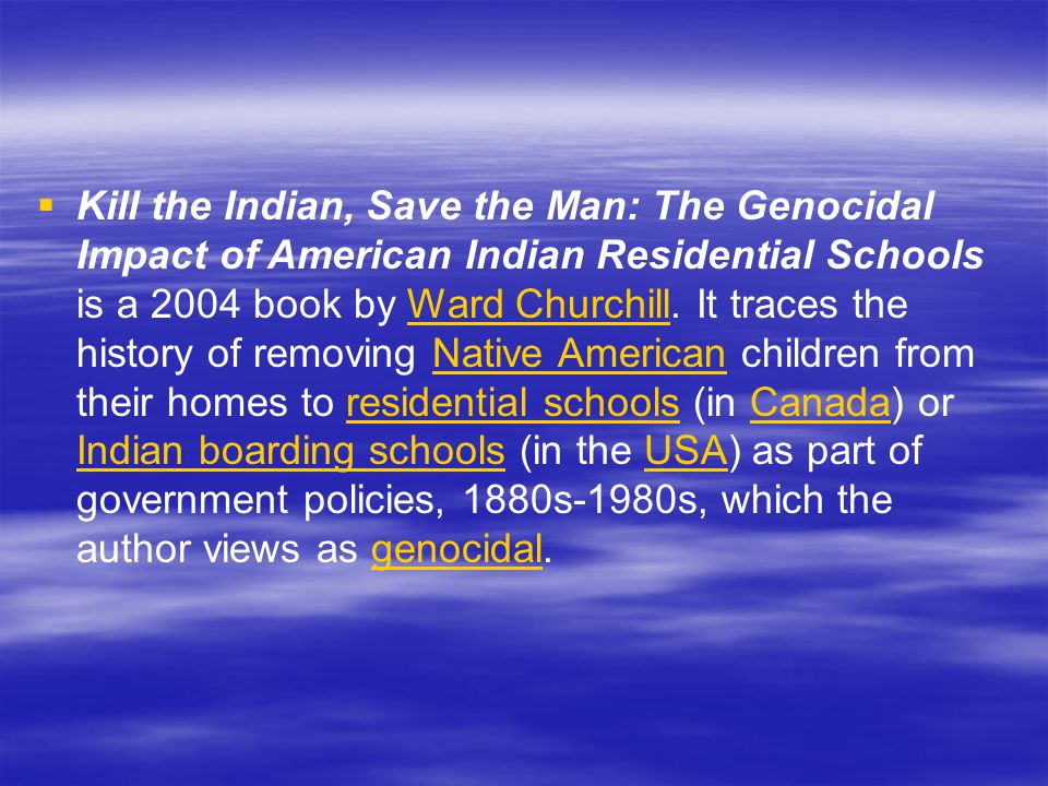 Kill the Indian, Save the Man: The Genocidal Impact of American Indian Residential Schools is a 2004 book by Ward Churchill.