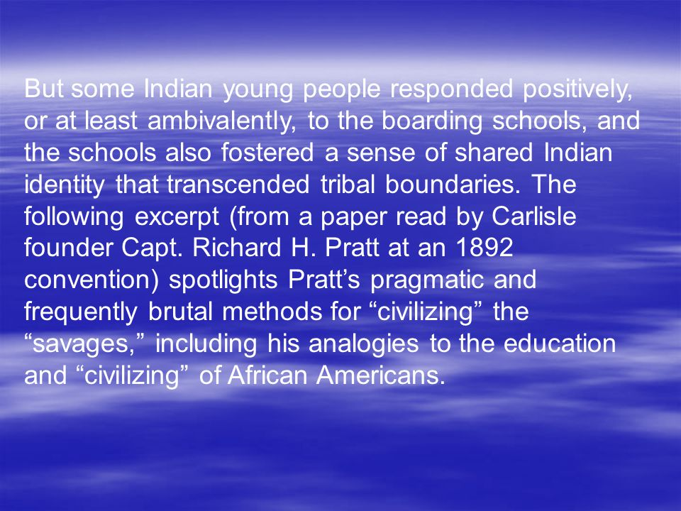 But some Indian young people responded positively, or at least ambivalently, to the boarding schools, and the schools also fostered a sense of shared Indian identity that transcended tribal boundaries.
