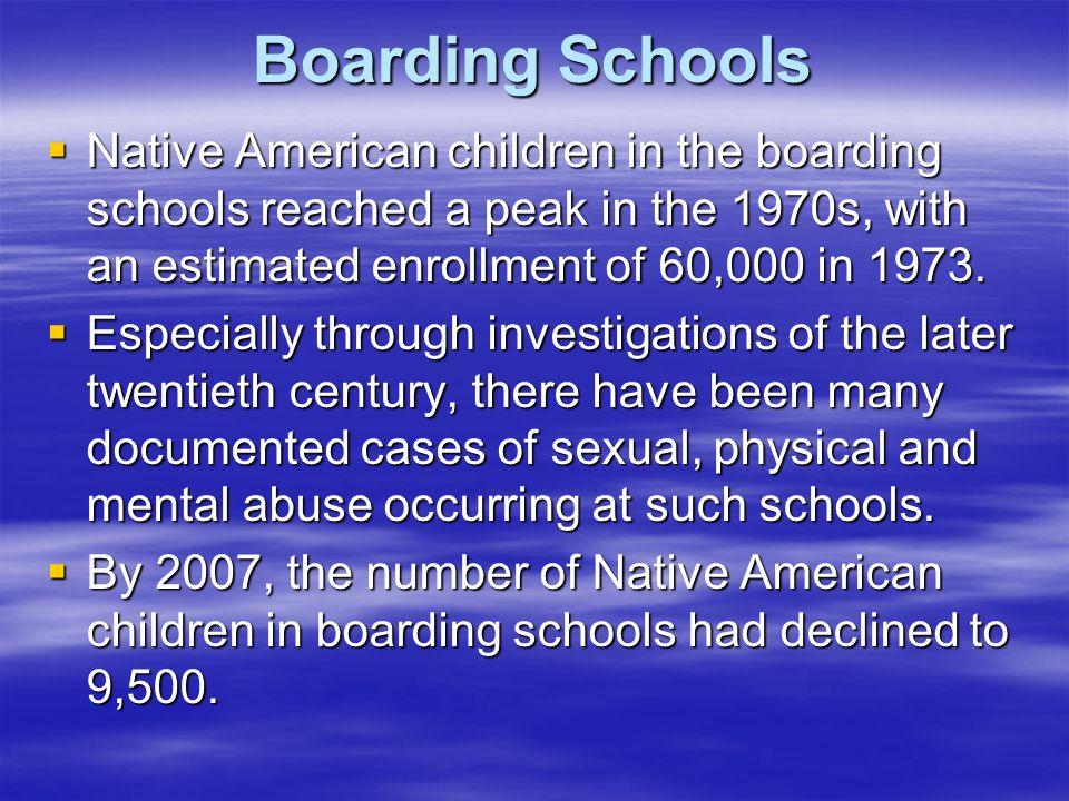 Boarding Schools Native American children in the boarding schools reached a peak in the 1970s, with an estimated enrollment of 60,000 in 1973.