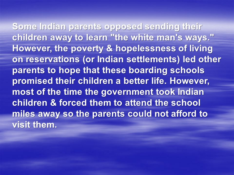 Some Indian parents opposed sending their children away to learn the white man s ways. However, the poverty & hopelessness of living on reservations (or Indian settlements) led other parents to hope that these boarding schools promised their children a better life.