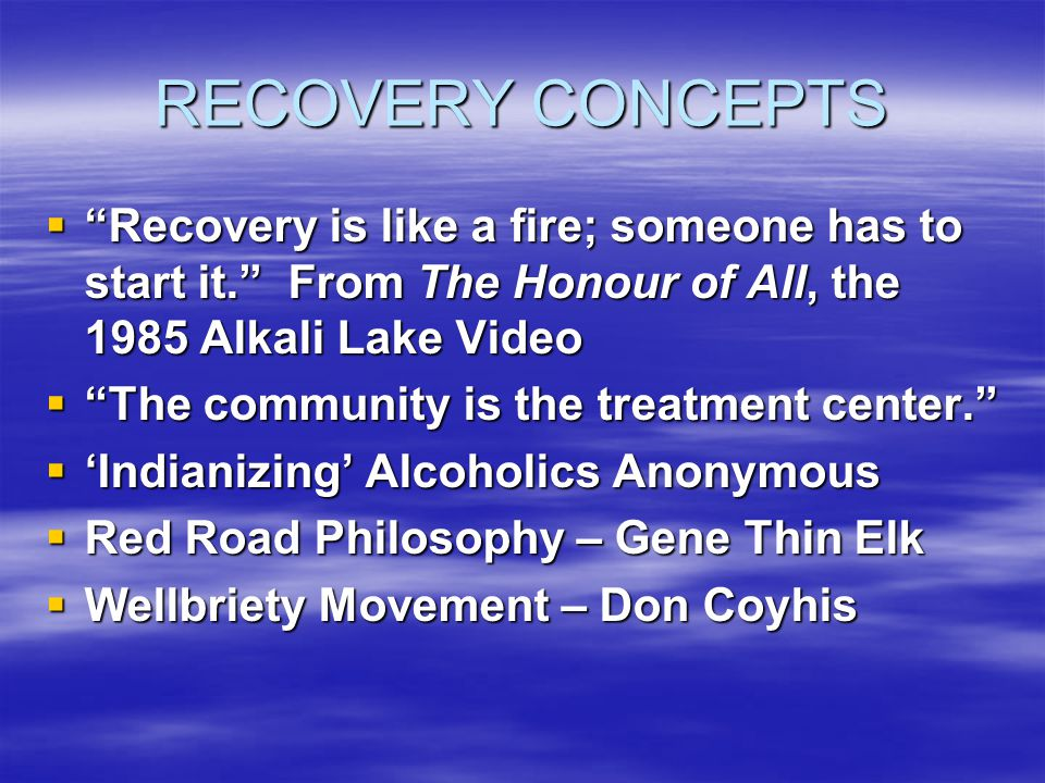 RECOVERY CONCEPTS Recovery is like a fire; someone has to start it. From The Honour of All, the 1985 Alkali Lake Video.