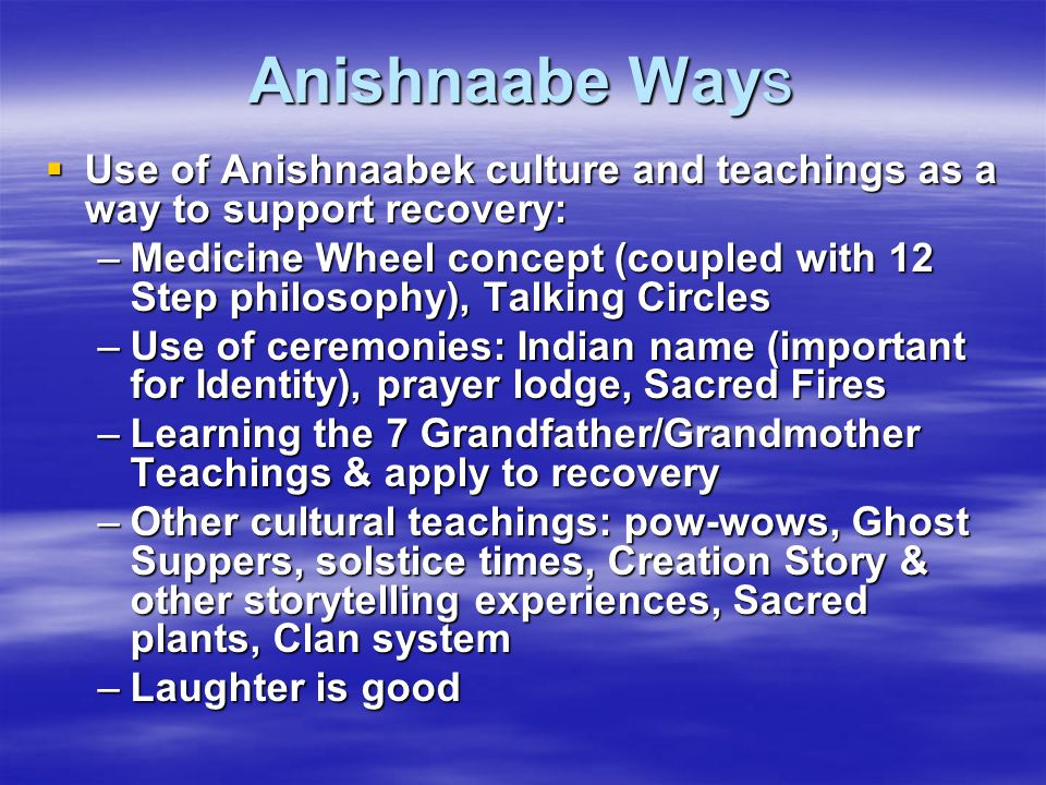 Anishnaabe Ways Use of Anishnaabek culture and teachings as a way to support recovery: