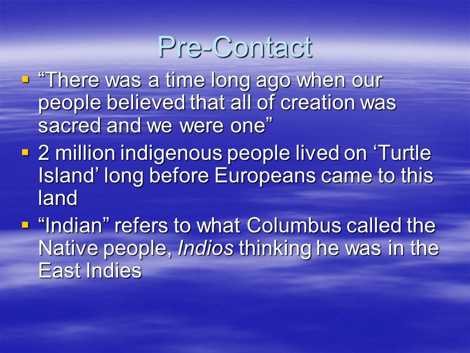 Pre-Contact There was a time long ago when our people believed that all of creation was sacred and we were one