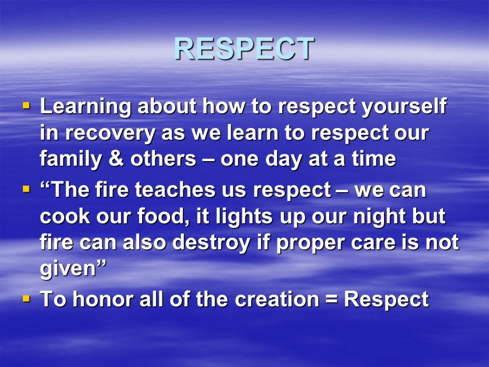 RESPECT Learning about how to respect yourself in recovery as we learn to respect our family & others – one day at a time.