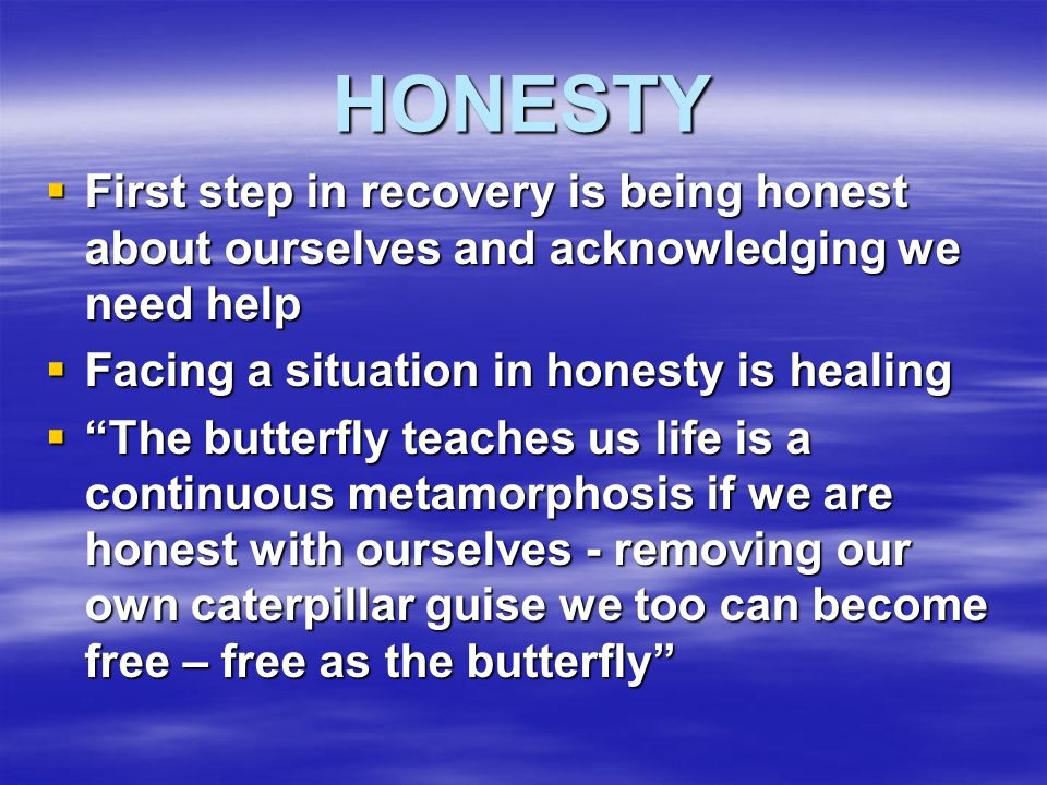 HONESTY First step in recovery is being honest about ourselves and acknowledging we need help. Facing a situation in honesty is healing.