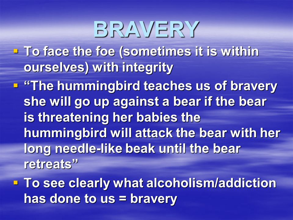 BRAVERY To face the foe (sometimes it is within ourselves) with integrity.