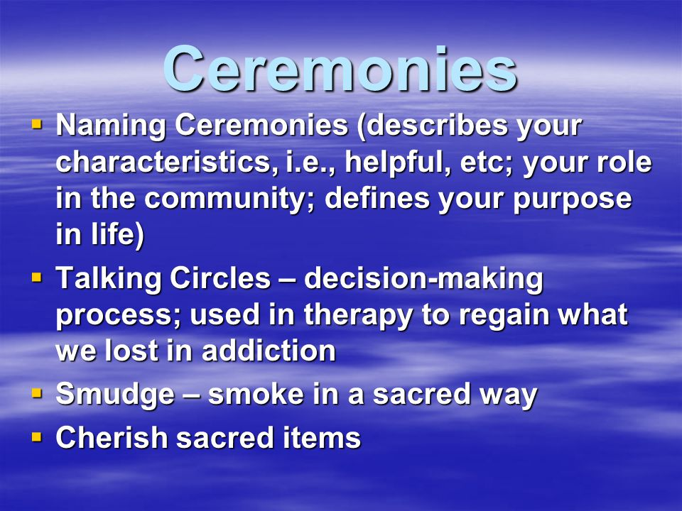 Ceremonies Naming Ceremonies (describes your characteristics, i.e., helpful, etc; your role in the community; defines your purpose in life)