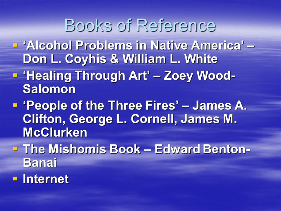 Books of Reference 'Alcohol Problems in Native America' – Don L. Coyhis & William L. White. 'Healing Through Art' – Zoey Wood-Salomon.