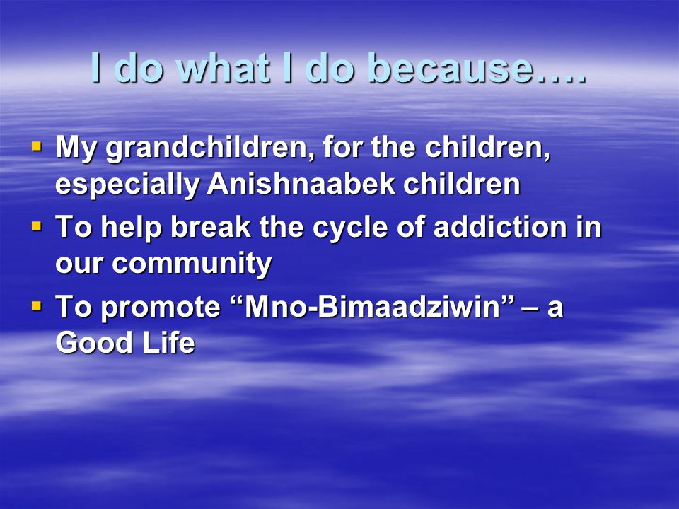I do what I do because…. My grandchildren, for the children, especially Anishnaabek children. To help break the cycle of addiction in our community.