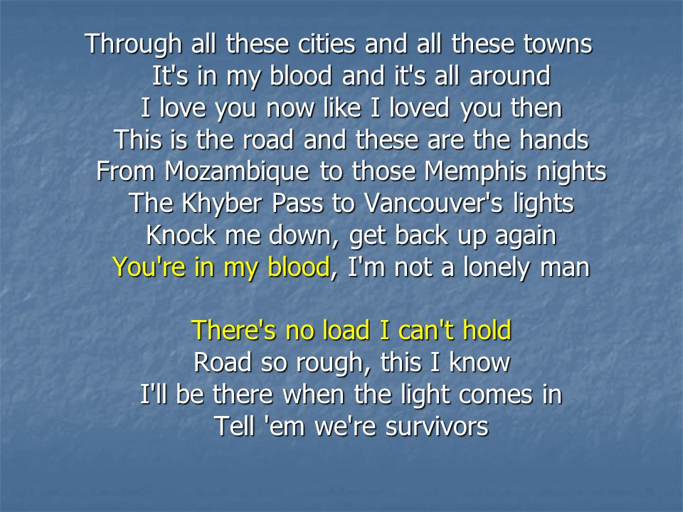 Through all these cities and all these towns It s in my blood and it s all around I love you now like I loved you then This is the road and these are the hands From Mozambique to those Memphis nights The Khyber Pass to Vancouver s lights Knock me down, get back up again You re in my blood, I m not a lonely man There s no load I can t hold Road so rough, this I know I ll be there when the light comes in Tell em we re survivors