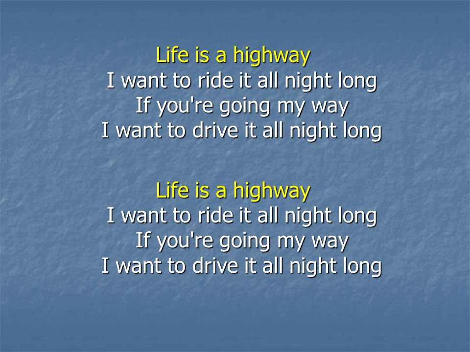 Life is a highway I want to ride it all night long If you re going my way I want to drive it all night long