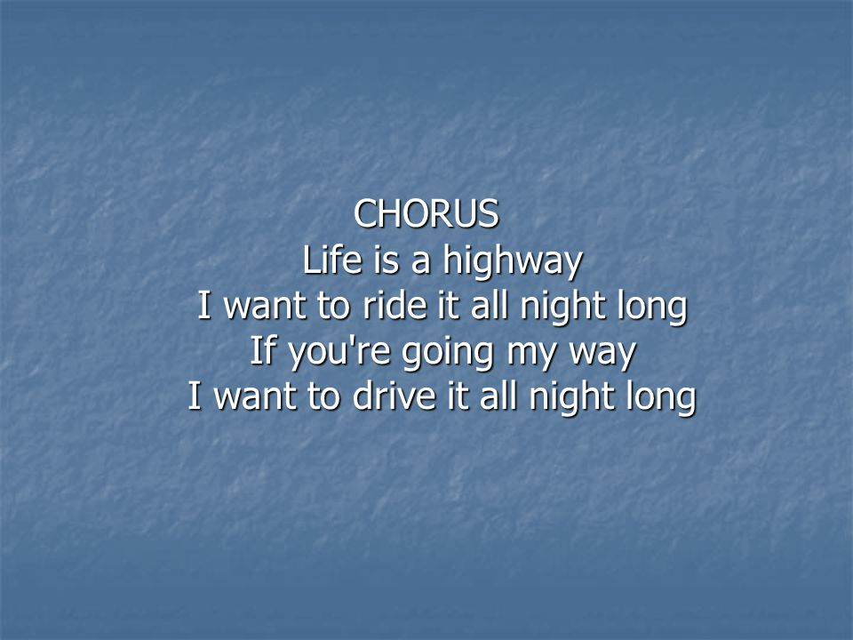 CHORUS Life is a highway I want to ride it all night long If you re going my way I want to drive it all night long