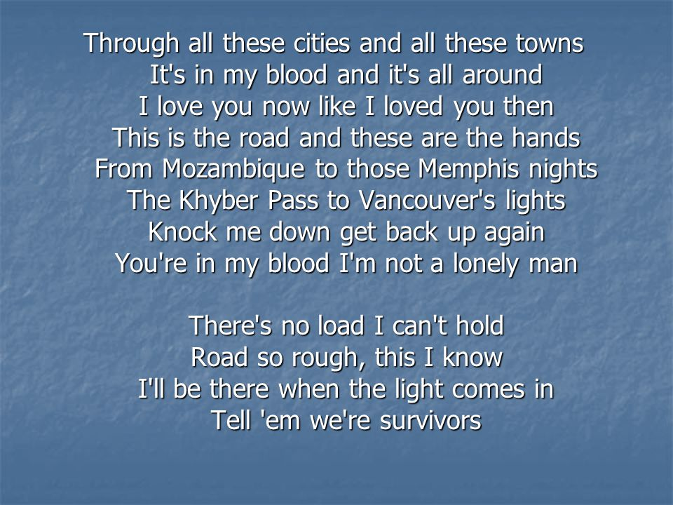 Through all these cities and all these towns It s in my blood and it s all around I love you now like I loved you then This is the road and these are the hands From Mozambique to those Memphis nights The Khyber Pass to Vancouver s lights Knock me down get back up again You re in my blood I m not a lonely man There s no load I can t hold Road so rough, this I know I ll be there when the light comes in Tell em we re survivors