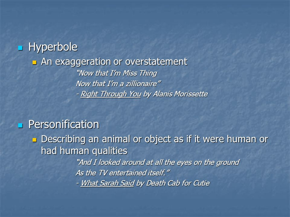 Hyperbole Personification An exaggeration or overstatement
