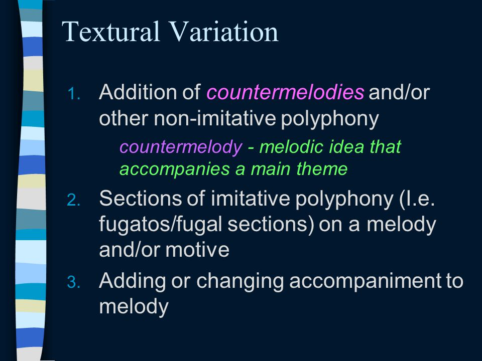 Textural Variation Addition of countermelodies and/or other non-imitative polyphony. countermelody - melodic idea that accompanies a main theme.