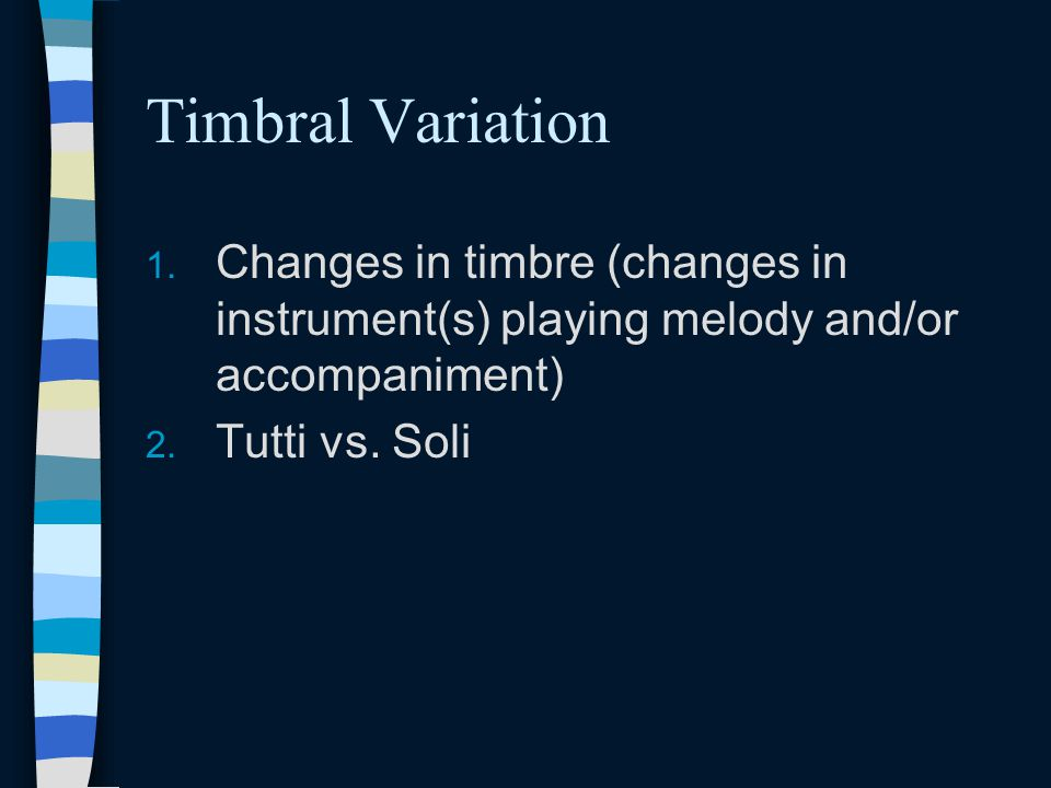 Timbral Variation Changes in timbre (changes in instrument(s) playing melody and/or accompaniment) Tutti vs.