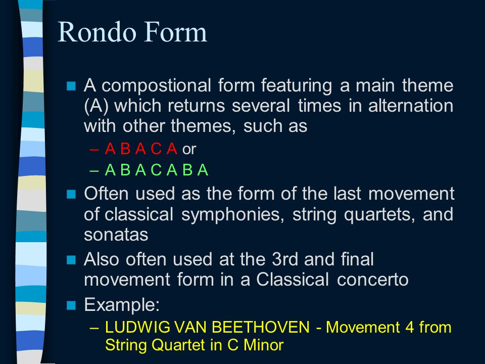 Rondo Form A compostional form featuring a main theme (A) which returns several times in alternation with other themes, such as.