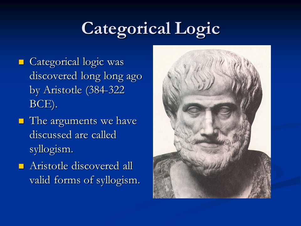 Categorical Logic Categorical logic was discovered long long ago by Aristotle (384-322 BCE). The arguments we have discussed are called syllogism.