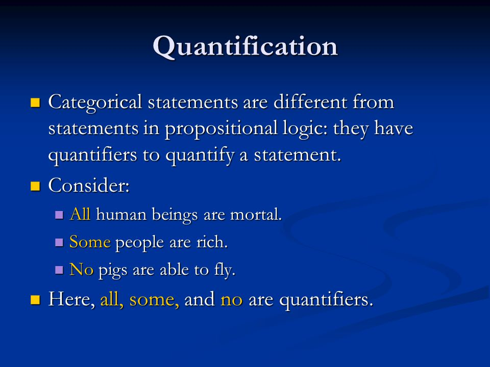 Quantification Categorical statements are different from statements in propositional logic: they have quantifiers to quantify a statement.