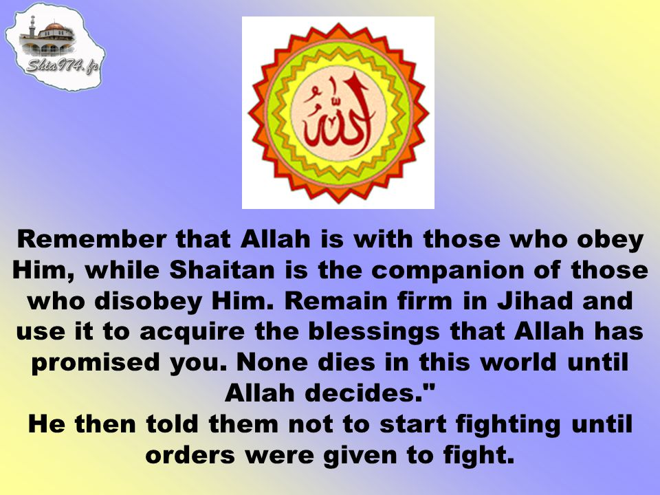 Remember that Allah is with those who obey Him, while Shaitan is the companion of those who disobey Him. Remain firm in Jihad and use it to acquire the blessings that Allah has promised you. None dies in this world until Allah decides.