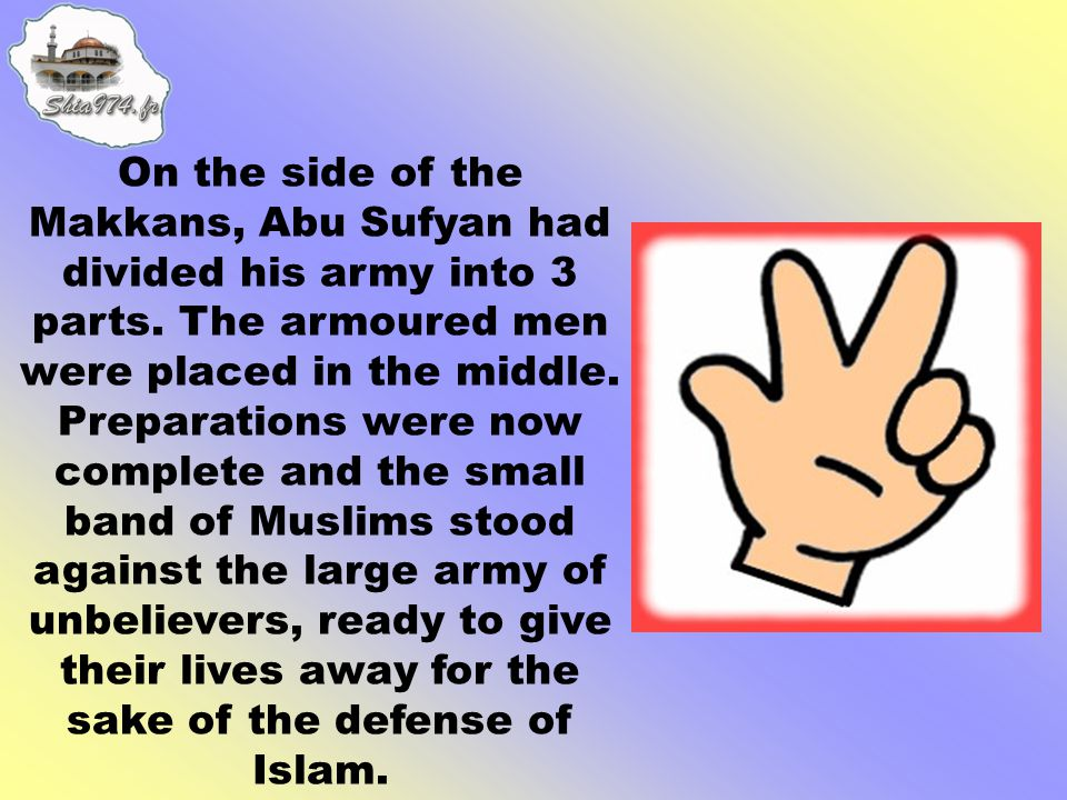 On the side of the Makkans, Abu Sufyan had divided his army into 3 parts.