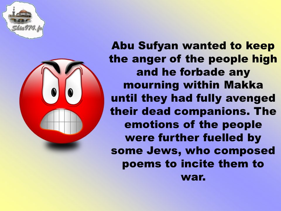 Abu Sufyan wanted to keep the anger of the people high and he forbade any mourning within Makka until they had fully avenged