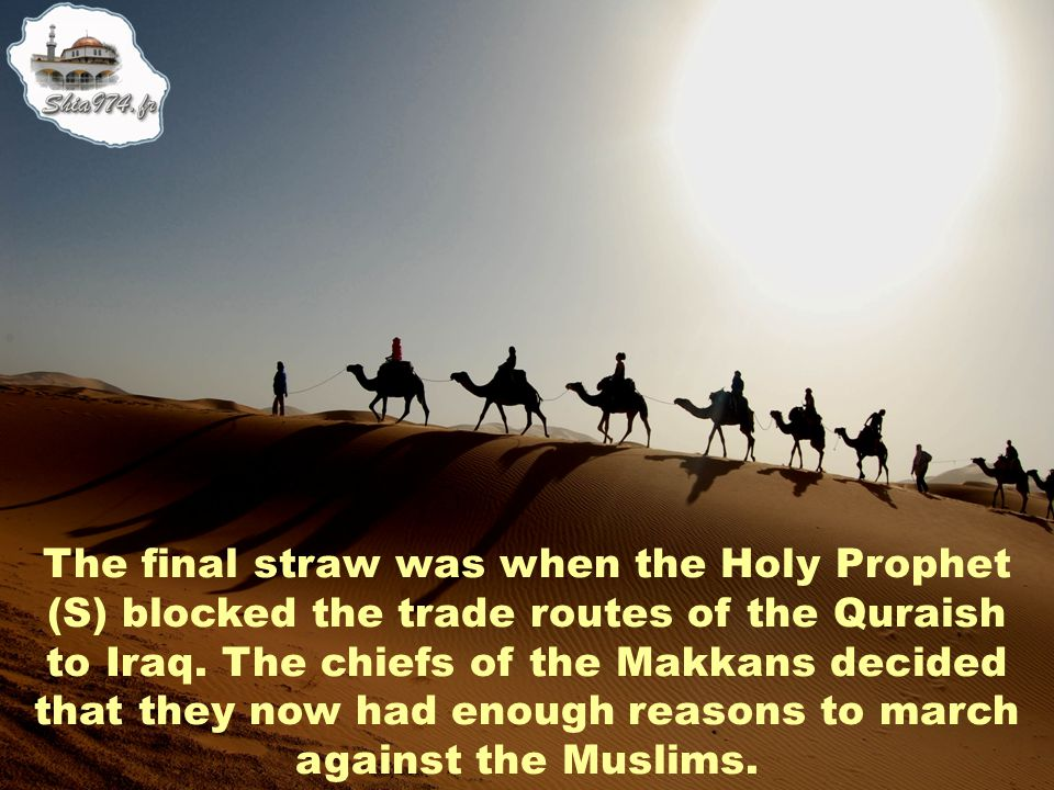 The final straw was when the Holy Prophet (S) blocked the trade routes of the Quraish