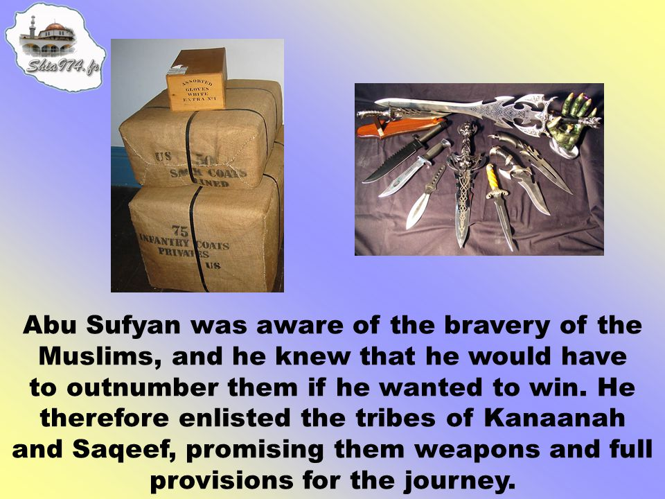 Abu Sufyan was aware of the bravery of the Muslims, and he knew that he would have