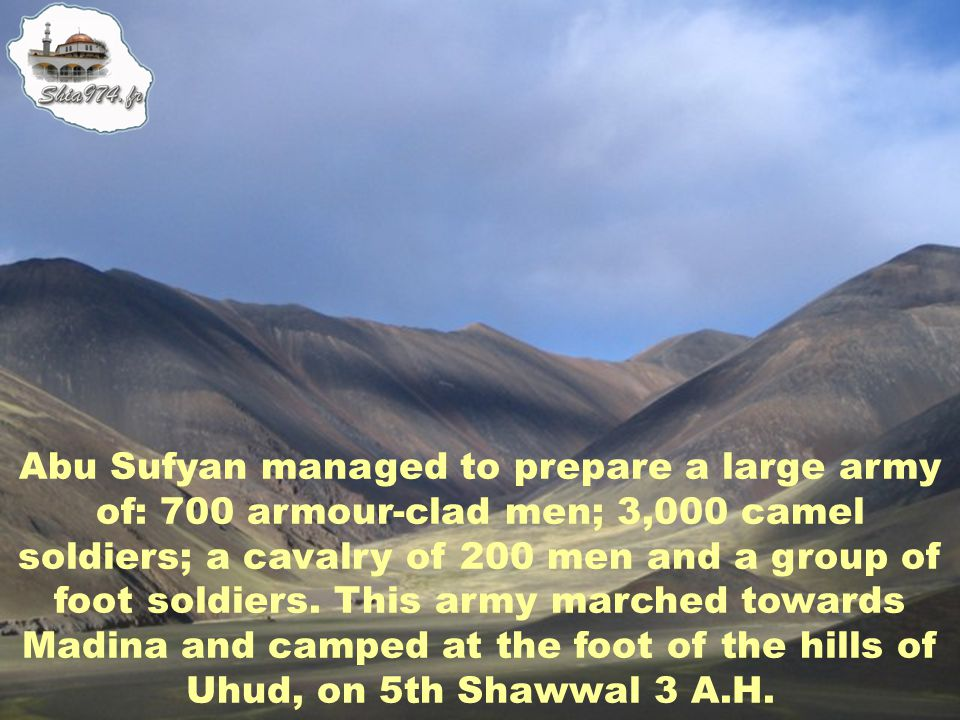 Abu Sufyan managed to prepare a large army of: 700 armour-clad men; 3,000 camel soldiers; a cavalry of 200 men and a group of foot soldiers.