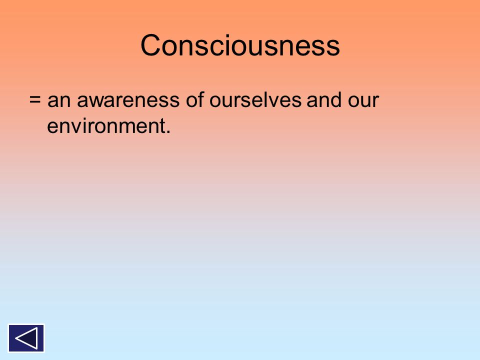 Consciousness = an awareness of ourselves and our environment.
