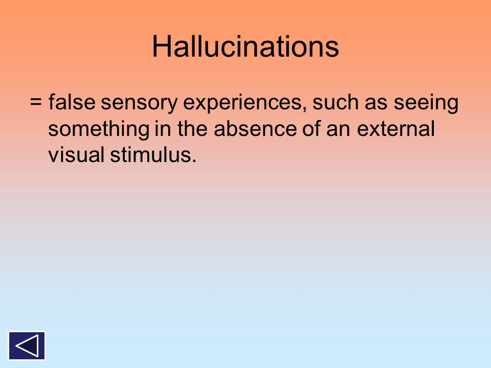 Hallucinations = false sensory experiences, such as seeing something in the absence of an external visual stimulus.