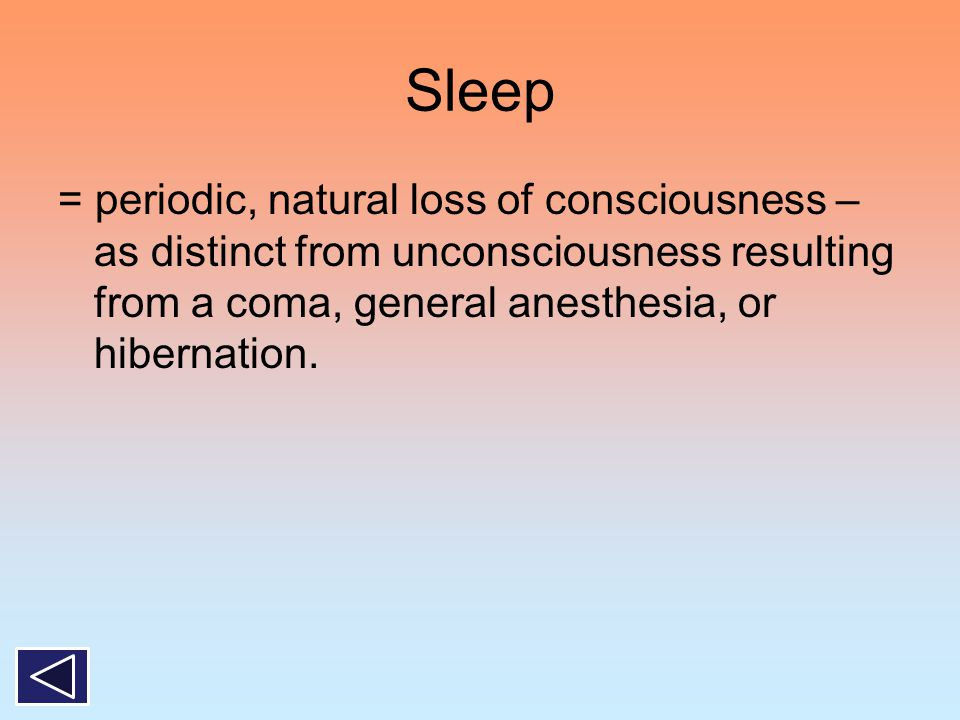 Sleep = periodic, natural loss of consciousness – as distinct from unconsciousness resulting from a coma, general anesthesia, or hibernation.