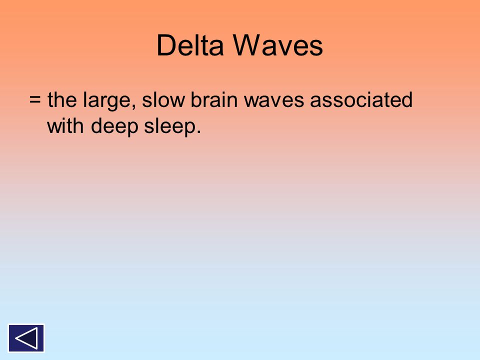 Delta Waves = the large, slow brain waves associated with deep sleep.