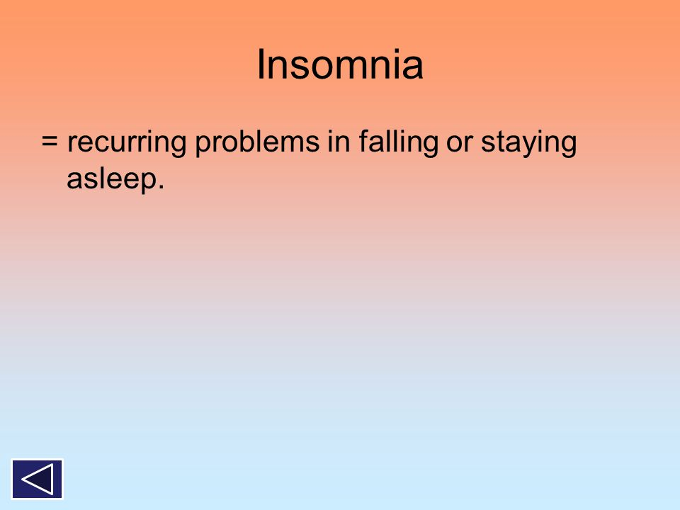 Insomnia = recurring problems in falling or staying asleep.