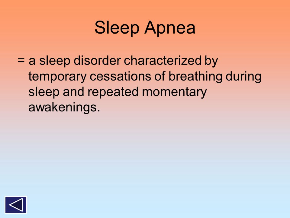 Sleep Apnea = a sleep disorder characterized by temporary cessations of breathing during sleep and repeated momentary awakenings.