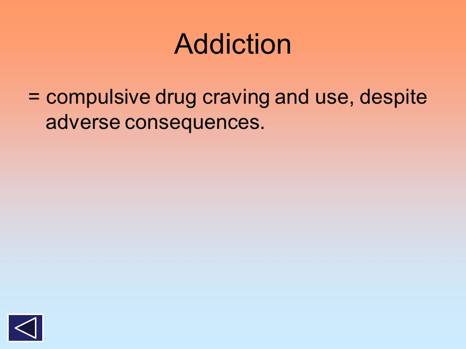 Addiction = compulsive drug craving and use, despite adverse consequences.
