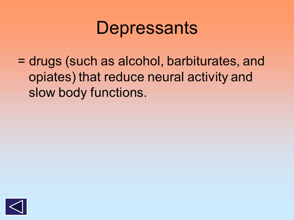 Depressants = drugs (such as alcohol, barbiturates, and opiates) that reduce neural activity and slow body functions.