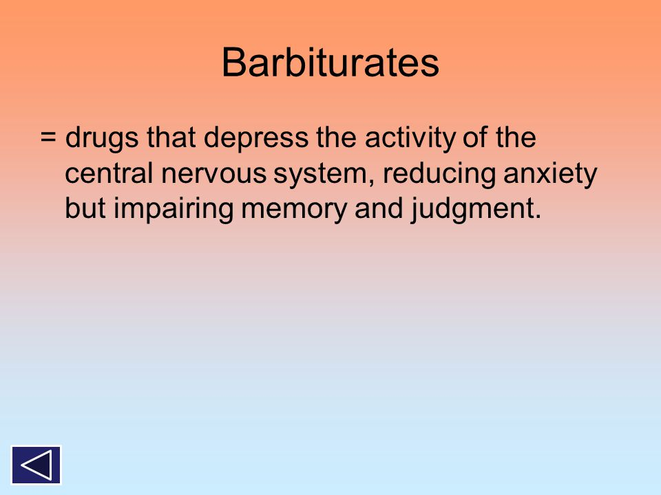 Barbiturates = drugs that depress the activity of the central nervous system, reducing anxiety but impairing memory and judgment.