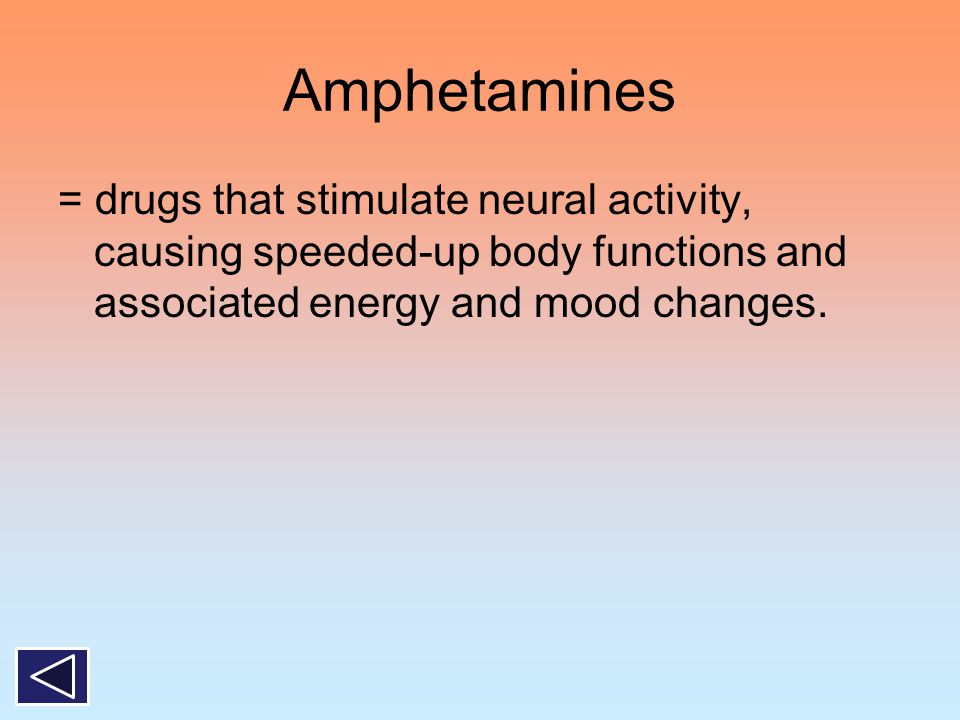 Amphetamines = drugs that stimulate neural activity, causing speeded-up body functions and associated energy and mood changes.