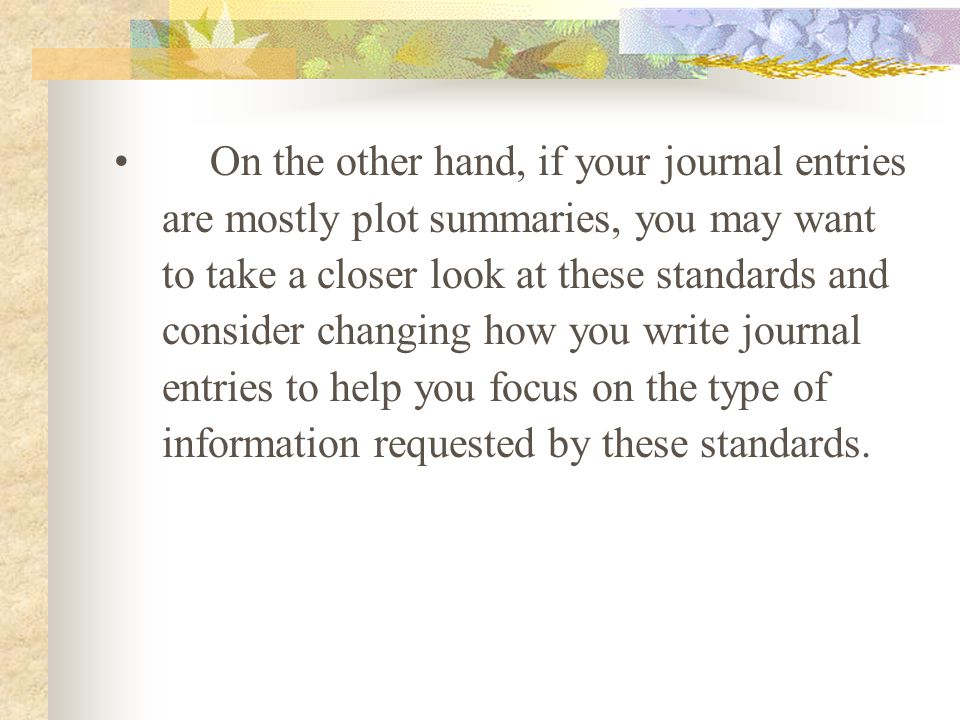 On the other hand, if your journal entries are mostly plot summaries, you may want to take a closer look at these standards and consider changing how you write journal entries to help you focus on the type of information requested by these standards.