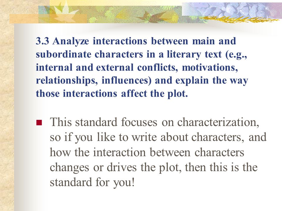 3.3 Analyze interactions between main and subordinate characters in a literary text (e.g., internal and external conflicts, motivations, relationships, influences) and explain the way those interactions affect the plot.