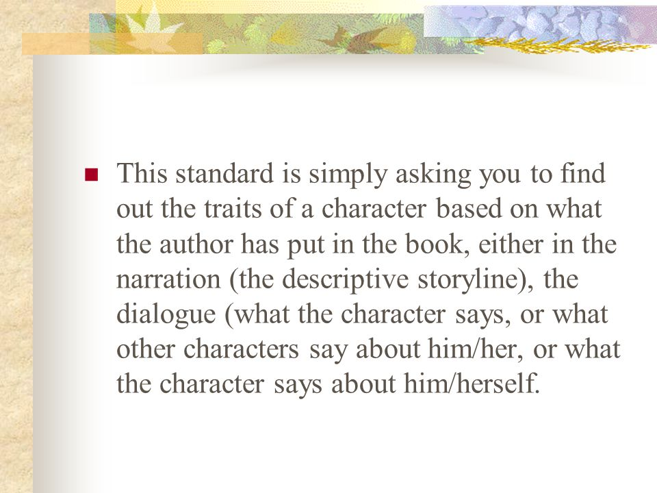 This standard is simply asking you to find out the traits of a character based on what the author has put in the book, either in the narration (the descriptive storyline), the dialogue (what the character says, or what other characters say about him/her, or what the character says about him/herself.